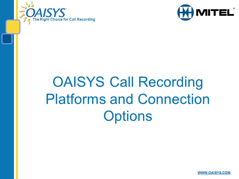 The Right Choice for Call Recording WWW.OAISYS.COM OAISYS Call Recording Platforms and Connection Options