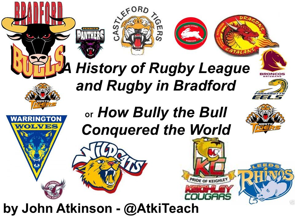 by John Atkinson - @AtkiTeach A History of Rugby League and Rugby in Bradford or How Bully the Bull Conquered the World