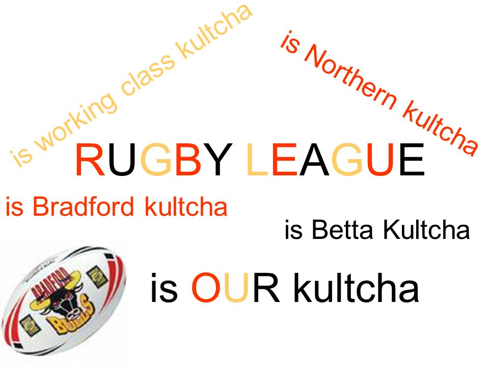 RUGBY LEAGUE is Northern kultcha is working class kultcha is Bradford kultcha is Betta Kultcha is OUR kultcha