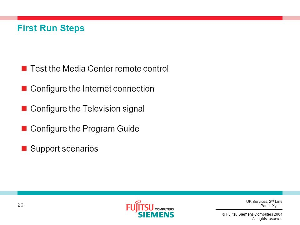 20 © Fujitsu Siemens Computers 2004 All rights reserved UK Services, 2 nd Line Panos Xylias First Run Steps Test the Media Center remote control Configure the Internet connection Configure the Television signal Configure the Program Guide Support scenarios