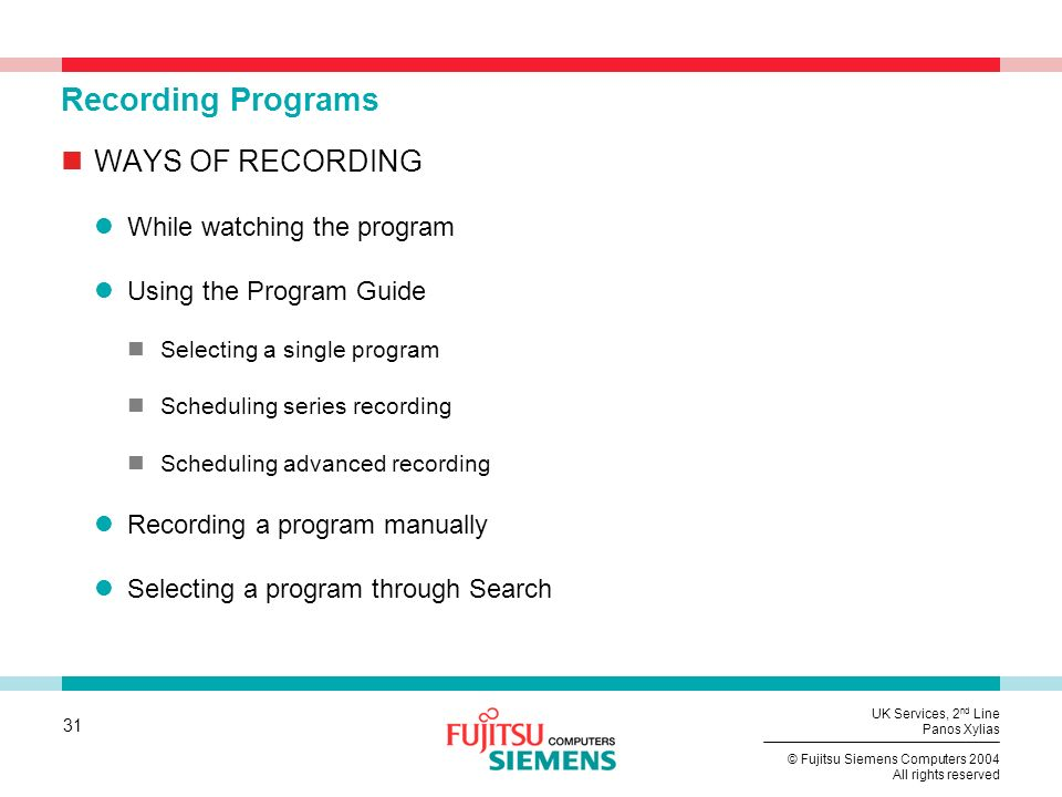 31 © Fujitsu Siemens Computers 2004 All rights reserved UK Services, 2 nd Line Panos Xylias Recording Programs WAYS OF RECORDING While watching the program Using the Program Guide Selecting a single program Scheduling series recording Scheduling advanced recording Recording a program manually Selecting a program through Search