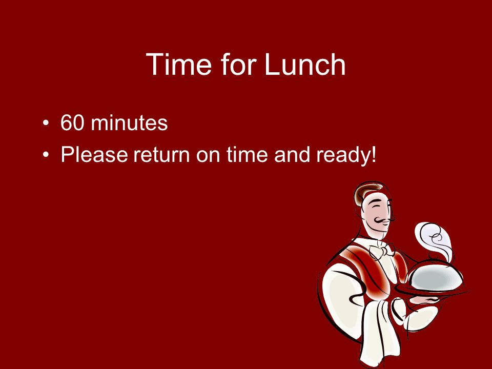 Time for Lunch 60 minutes Please return on time and ready!
