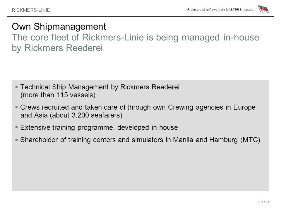 RICKMERS-LINIE Rickmers-Linie Powerpoint MASTER Slidesets Slide 11 Own Shipmanagement The core fleet of Rickmers-Linie is being managed in-house by Ri