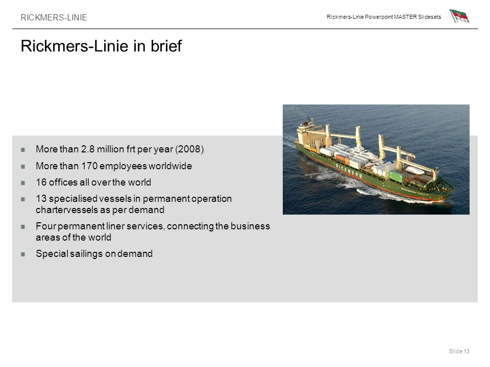 RICKMERS-LINIE Rickmers-Linie Powerpoint MASTER Slidesets Slide 13 Rickmers-Linie in brief More than 2.8 million frt per year (2008) More than 170 emp