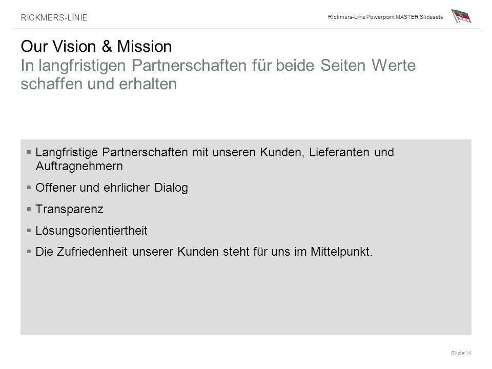 RICKMERS-LINIE Rickmers-Linie Powerpoint MASTER Slidesets Slide 14 Our Vision & Mission In langfristigen Partnerschaften für beide Seiten Werte schaff