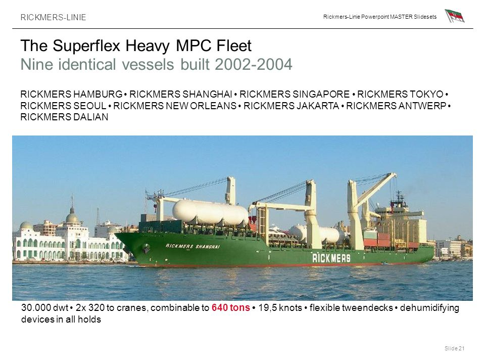 RICKMERS-LINIE Rickmers-Linie Powerpoint MASTER Slidesets Slide 21 The Superflex Heavy MPC Fleet Nine identical vessels built 2002-2004 30.000 dwt 2x