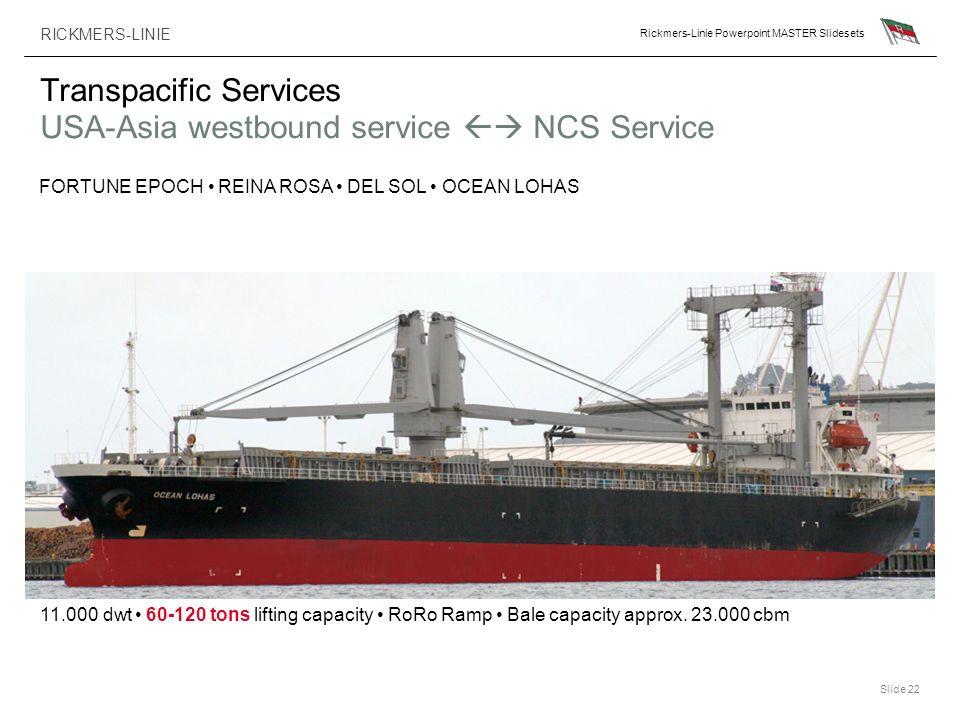 RICKMERS-LINIE Rickmers-Linie Powerpoint MASTER Slidesets Slide 22 Transpacific Services USA-Asia westbound service NCS Service FORTUNE EPOCH REINA RO