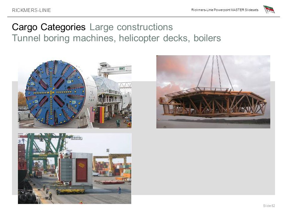 RICKMERS-LINIE Rickmers-Linie Powerpoint MASTER Slidesets Slide 52 Cargo Categories Large constructions Tunnel boring machines, helicopter decks, boil