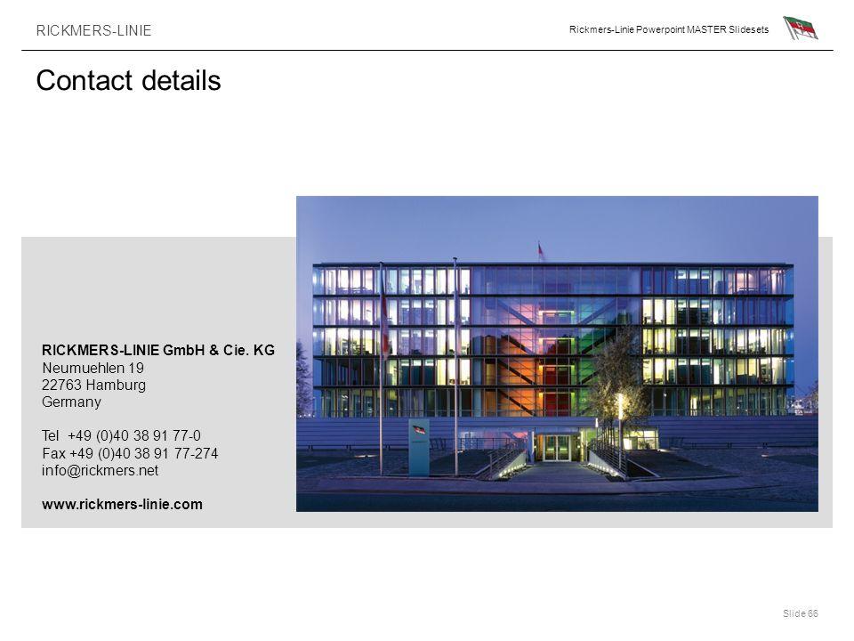 RICKMERS-LINIE Rickmers-Linie Powerpoint MASTER Slidesets Slide 66 Contact details RICKMERS-LINIE GmbH & Cie. KG Neumuehlen 19 22763 Hamburg Germany T