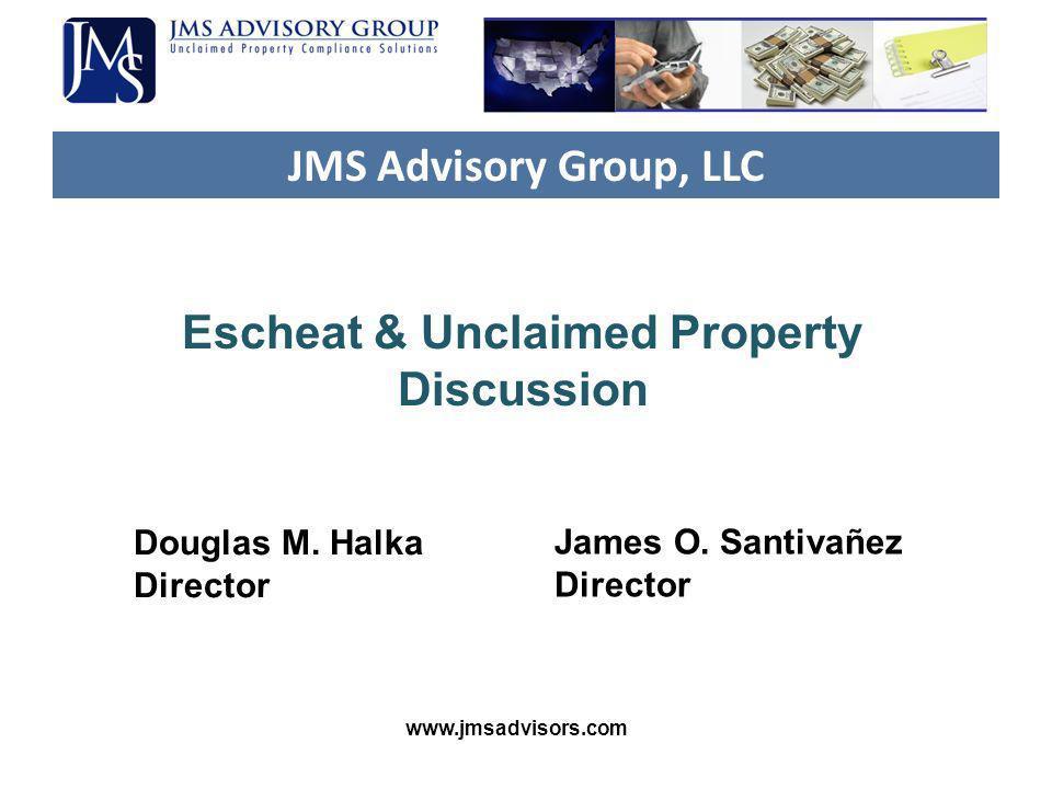 JMS Advisory Group, LLC Escheat & Unclaimed Property Discussion Douglas M. Halka Director James O. Santivañez Director www.jmsadvisors.com