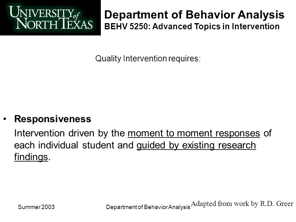Department of Behavior Analysis BEHV 5250: Advanced Topics in Intervention Summer 2003Department of Behavior Analysis Quality Intervention requires: Continuous Measurement Student responding to intervention practices is continuously measured.