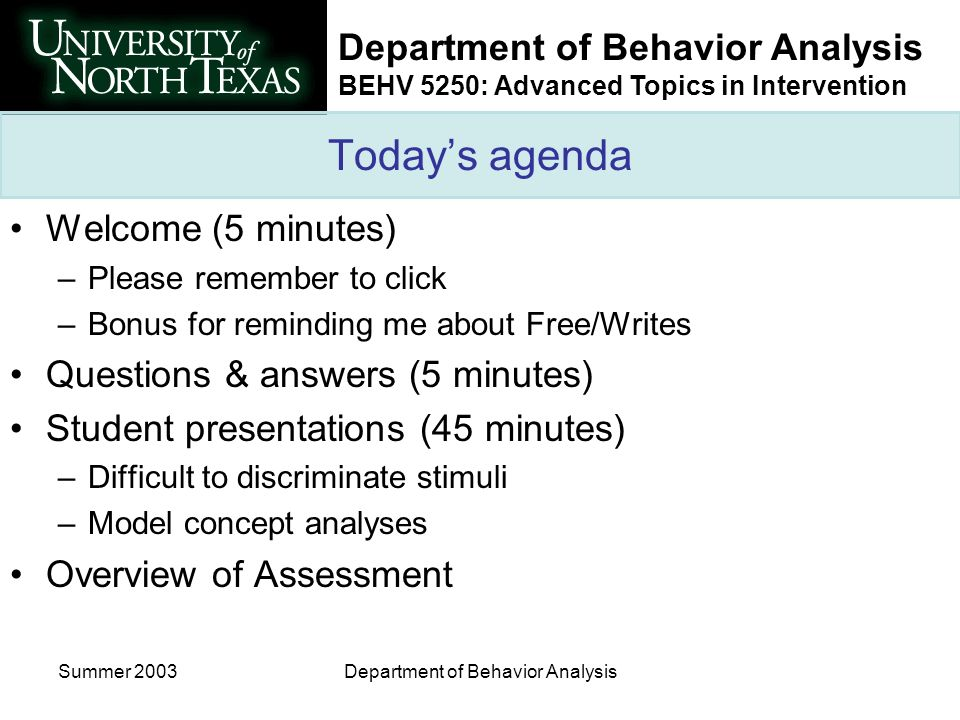 Department of Behavior Analysis BEHV 5250: Advanced Topics in Intervention Summer 2003Department of Behavior Analysis Todays agenda Welcome (5 minutes) –Please remember to click –Bonus for reminding me about Free/Writes Questions & answers (5 minutes) Student presentations (45 minutes) –Difficult to discriminate stimuli –Model concept analyses Overview of Assessment