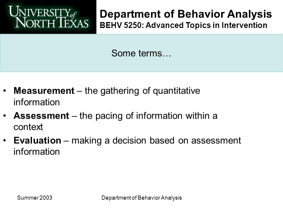 Department of Behavior Analysis BEHV 5250: Advanced Topics in Intervention Summer 2003Department of Behavior Analysis The Micro Level of assessment Effects of instructional decisions are tracked relative to each skill Monitoring continues until essential learning outcomes are demonstrated Skill retention Skill endurance Skill application Skill stability