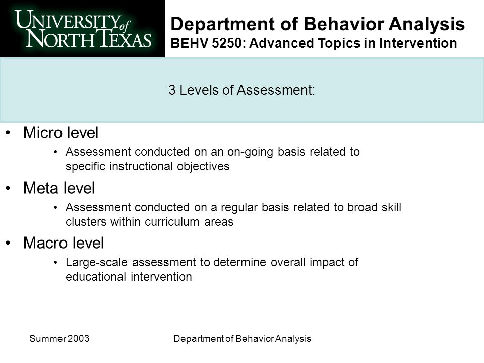 Department of Behavior Analysis BEHV 5250: Advanced Topics in Intervention Summer 2003Department of Behavior Analysis 3 Levels of Assessment: Micro level Assessment conducted on an on-going basis related to specific instructional objectives Meta level Assessment conducted on a regular basis related to broad skill clusters within curriculum areas Macro level Large-scale assessment to determine overall impact of educational intervention