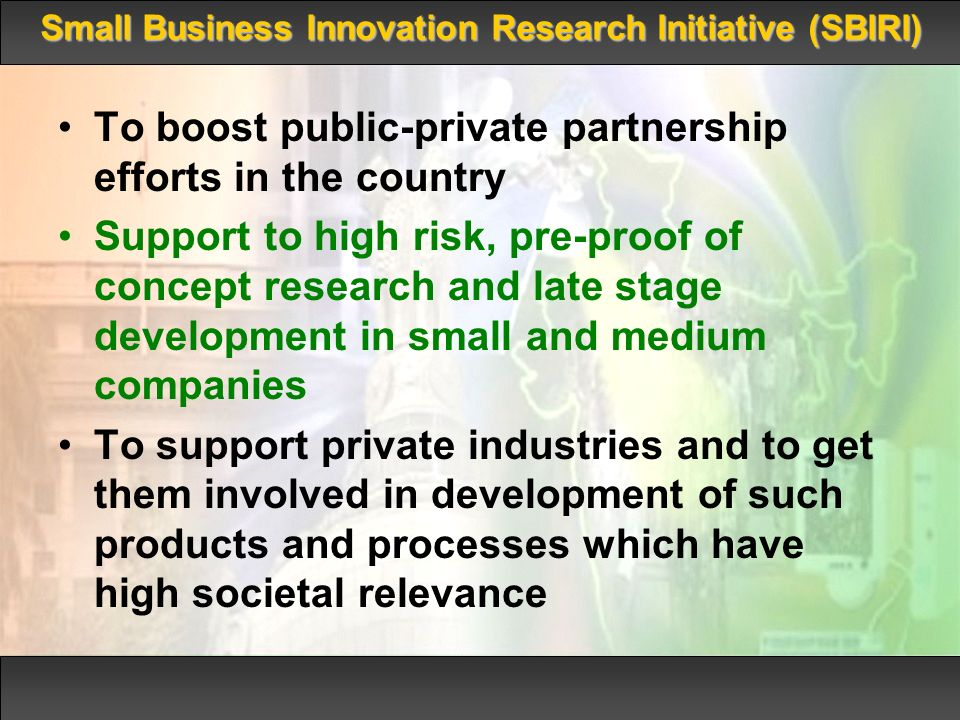 To boost public-private partnership efforts in the country Support to high risk, pre-proof of concept research and late stage development in small and medium companies To support private industries and to get them involved in development of such products and processes which have high societal relevance Small Business Innovation Research Initiative (SBIRI)