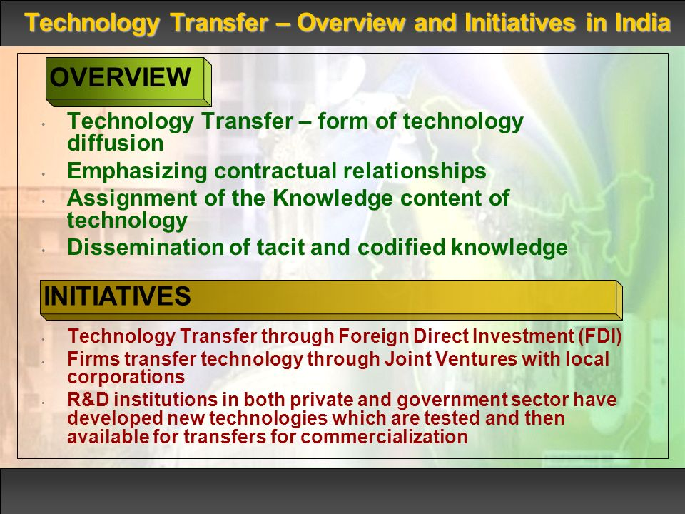 Technology Transfer – Overview and Initiatives in India Technology Transfer – form of technology diffusion Emphasizing contractual relationships Assignment of the Knowledge content of technology Dissemination of tacit and codified knowledge Technology Transfer through Foreign Direct Investment (FDI) Firms transfer technology through Joint Ventures with local corporations R&D institutions in both private and government sector have developed new technologies which are tested and then available for transfers for commercialization OVERVIEW INITIATIVES