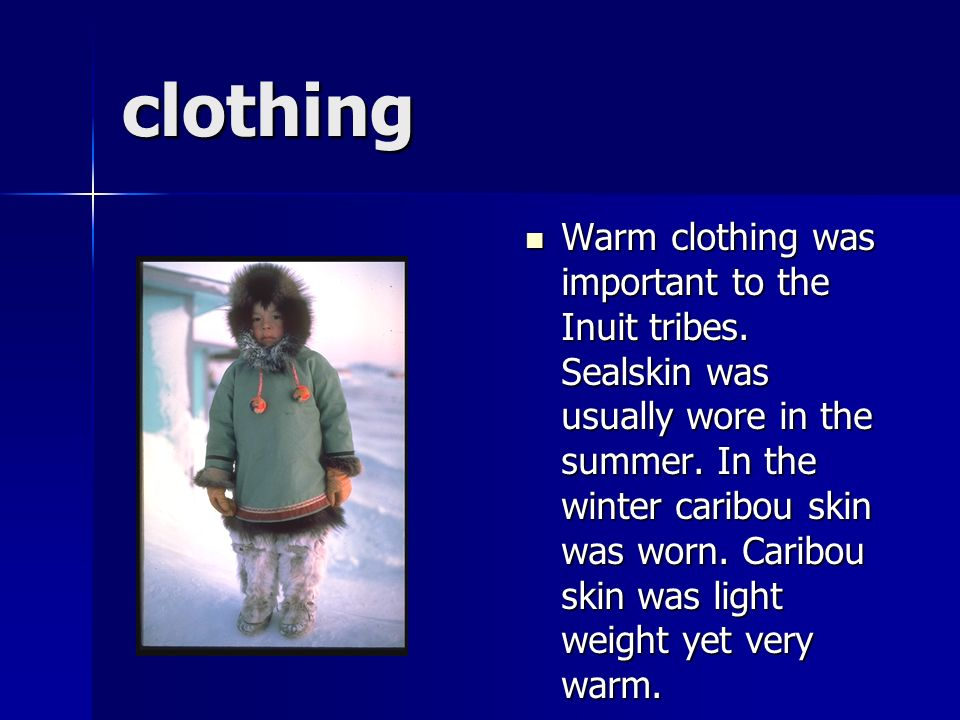clothing Warm clothing was important to the Inuit tribes. Sealskin was usually wore in the summer. In the winter caribou skin was worn. Caribou skin w