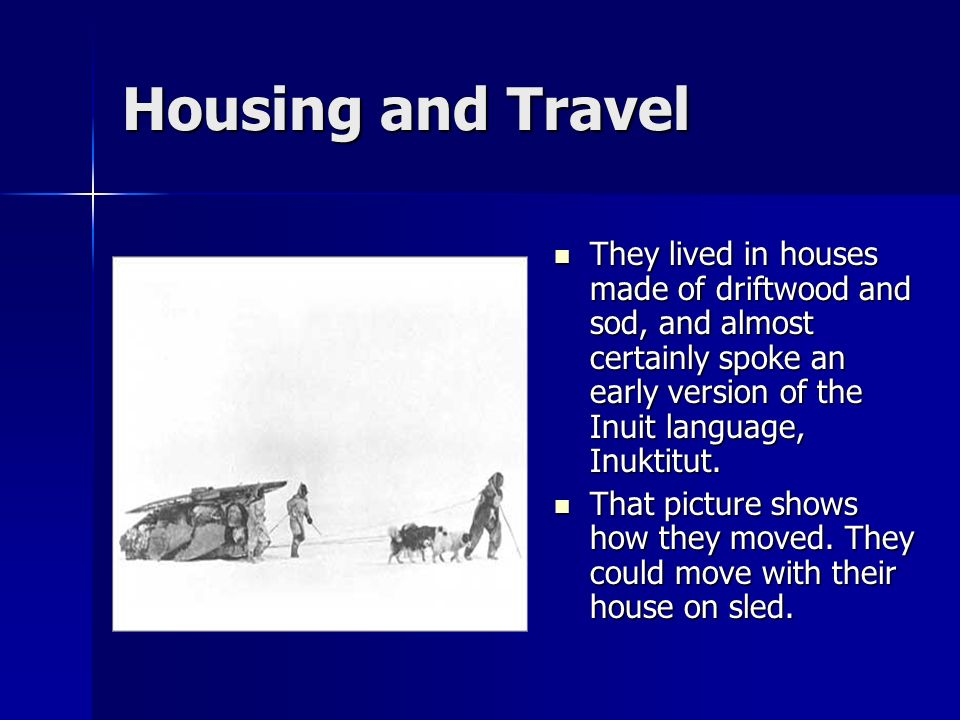Housing and Travel They lived in houses made of driftwood and sod, and almost certainly spoke an early version of the Inuit language, Inuktitut. They