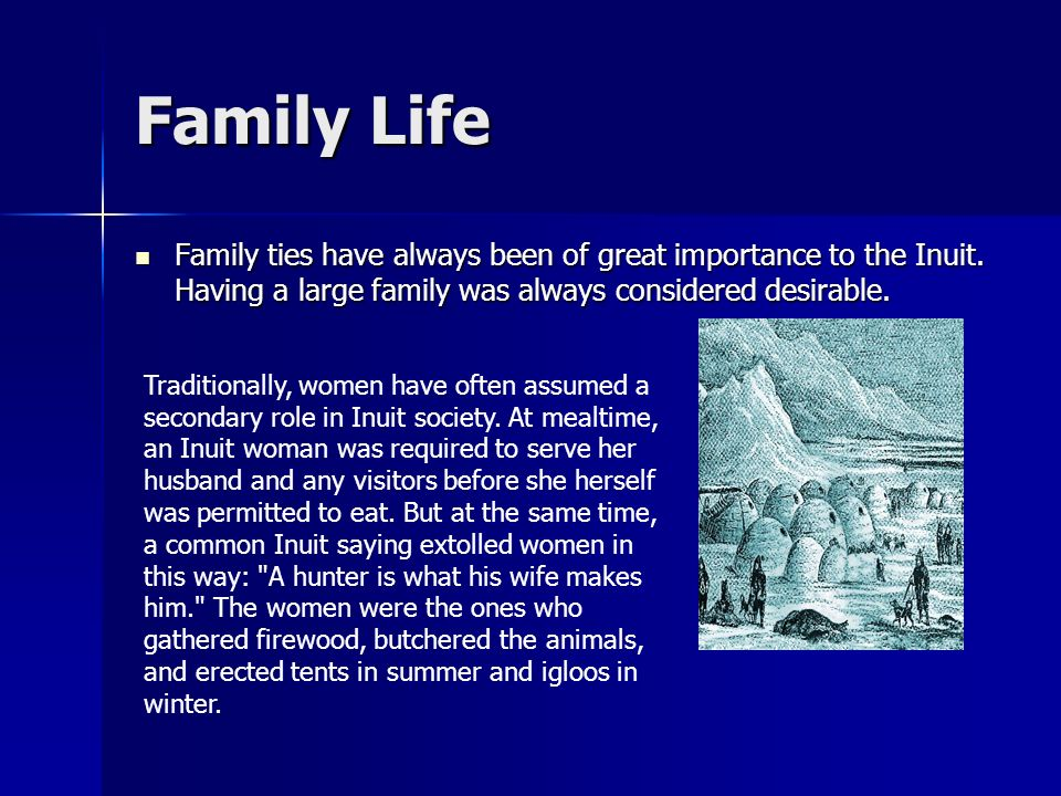 Family Life Family ties have always been of great importance to the Inuit. Having a large family was always considered desirable. Family ties have alw