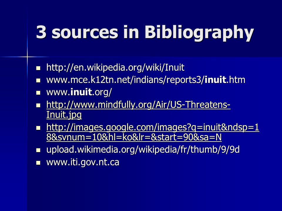 3 sources in Bibliography http://en.wikipedia.org/wiki/Inuit http://en.wikipedia.org/wiki/Inuit www.mce.k12tn.net/indians/reports3/inuit.htm www.mce.k