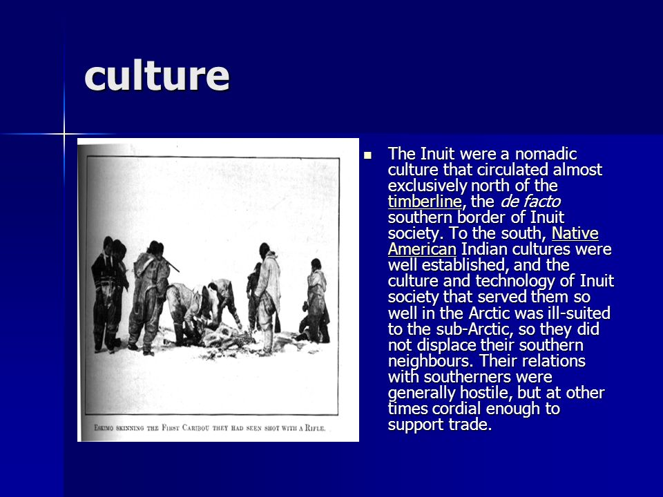 culture The Inuit were a nomadic culture that circulated almost exclusively north of the timberline, the de facto southern border of Inuit society. To