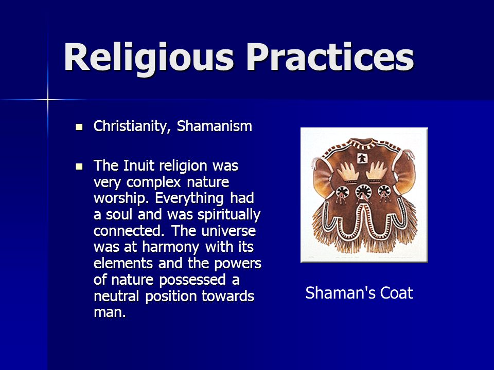 Religious Practices Christianity, Shamanism Christianity, Shamanism The Inuit religion was very complex nature worship. Everything had a soul and was