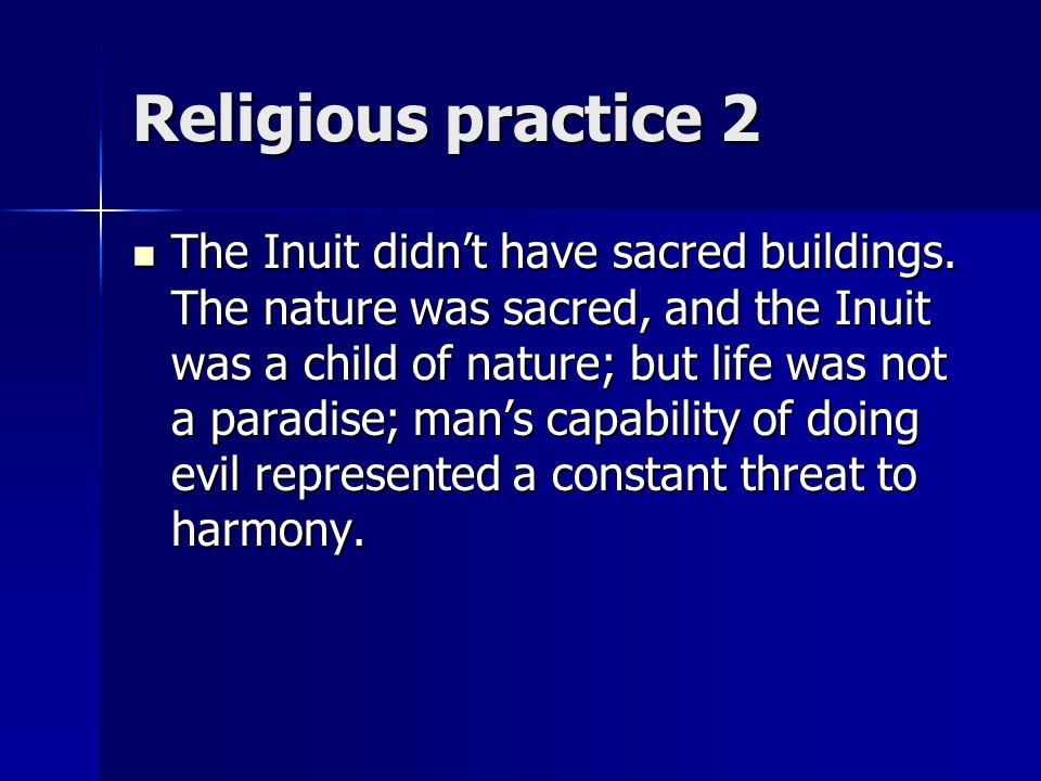 Religious practice 2 The Inuit didnt have sacred buildings. The nature was sacred, and the Inuit was a child of nature; but life was not a paradise; m