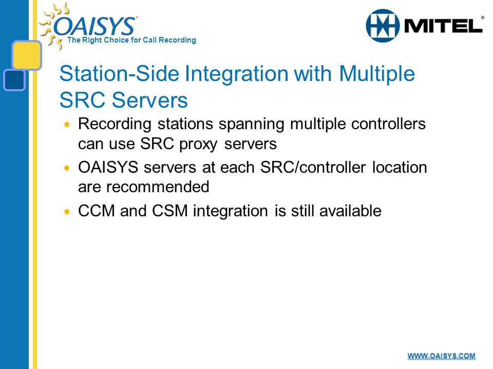 The Right Choice for Call Recording WWW.OAISYS.COM Station-Side Integration with Multiple SRC Servers Recording stations spanning multiple controllers can use SRC proxy servers OAISYS servers at each SRC/controller location are recommended CCM and CSM integration is still available