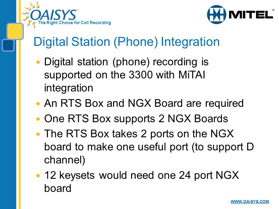 The Right Choice for Call Recording WWW.OAISYS.COM Digital Station (Phone) Integration Digital station (phone) recording is supported on the 3300 with MiTAI integration An RTS Box and NGX Board are required One RTS Box supports 2 NGX Boards The RTS Box takes 2 ports on the NGX board to make one useful port (to support D channel) 12 keysets would need one 24 port NGX board