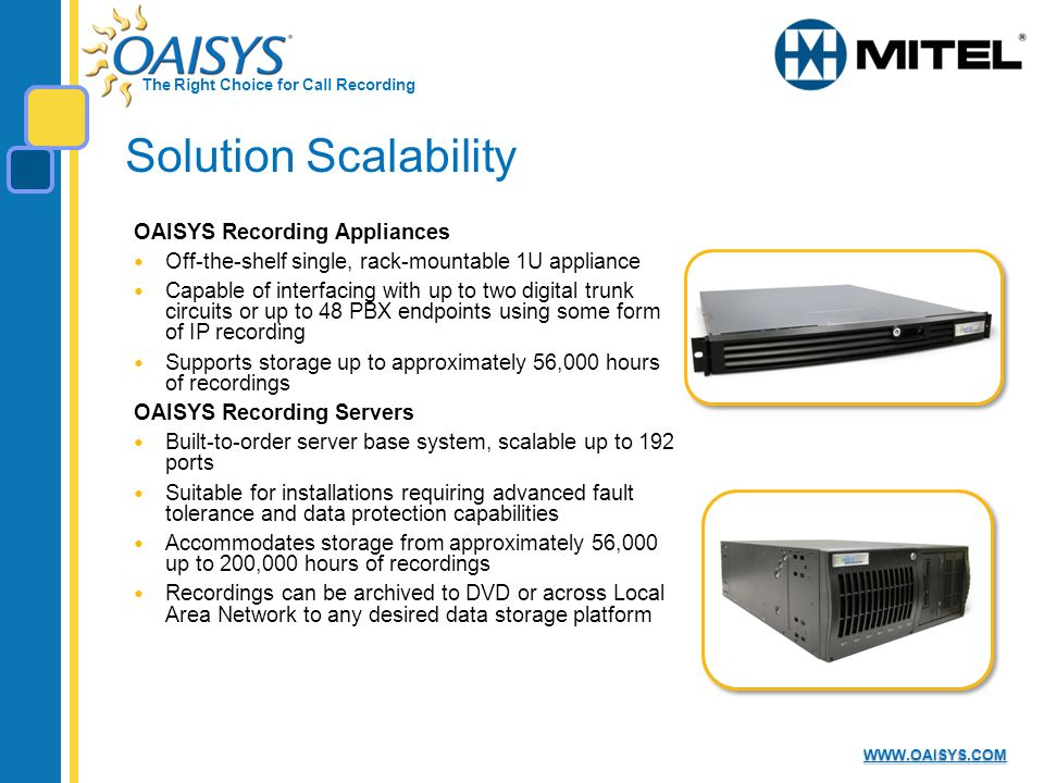 The Right Choice for Call Recording WWW.OAISYS.COM Solution Scalability OAISYS Recording Appliances Off-the-shelf single, rack-mountable 1U appliance Capable of interfacing with up to two digital trunk circuits or up to 48 PBX endpoints using some form of IP recording Supports storage up to approximately 56,000 hours of recordings OAISYS Recording Servers Built-to-order server base system, scalable up to 192 ports Suitable for installations requiring advanced fault tolerance and data protection capabilities Accommodates storage from approximately 56,000 up to 200,000 hours of recordings Recordings can be archived to DVD or across Local Area Network to any desired data storage platform