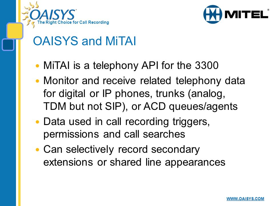 The Right Choice for Call Recording WWW.OAISYS.COM OAISYS and MiTAI MiTAI is a telephony API for the 3300 Monitor and receive related telephony data for digital or IP phones, trunks (analog, TDM but not SIP), or ACD queues/agents Data used in call recording triggers, permissions and call searches Can selectively record secondary extensions or shared line appearances