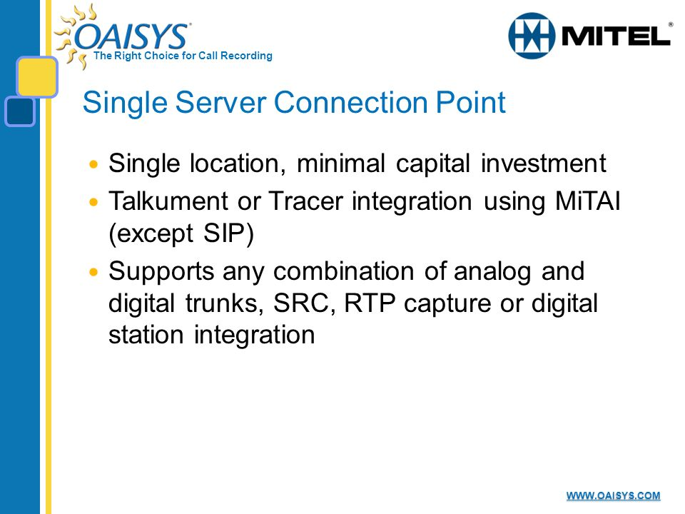 The Right Choice for Call Recording WWW.OAISYS.COM Single Server Connection Point Single location, minimal capital investment Talkument or Tracer integration using MiTAI (except SIP) Supports any combination of analog and digital trunks, SRC, RTP capture or digital station integration