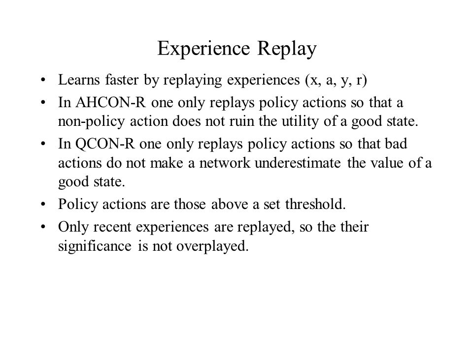 Experience Replay Learns faster by replaying experiences (x, a, y, r) In AHCON-R one only replays policy actions so that a non-policy action does not ruin the utility of a good state.