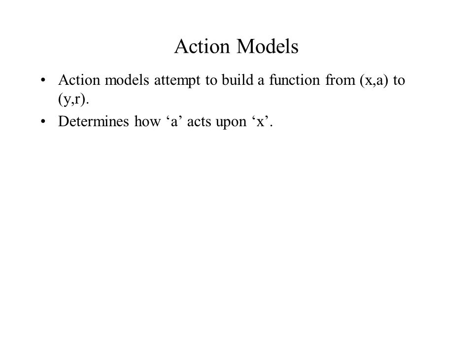 Action Models Action models attempt to build a function from (x,a) to (y,r).