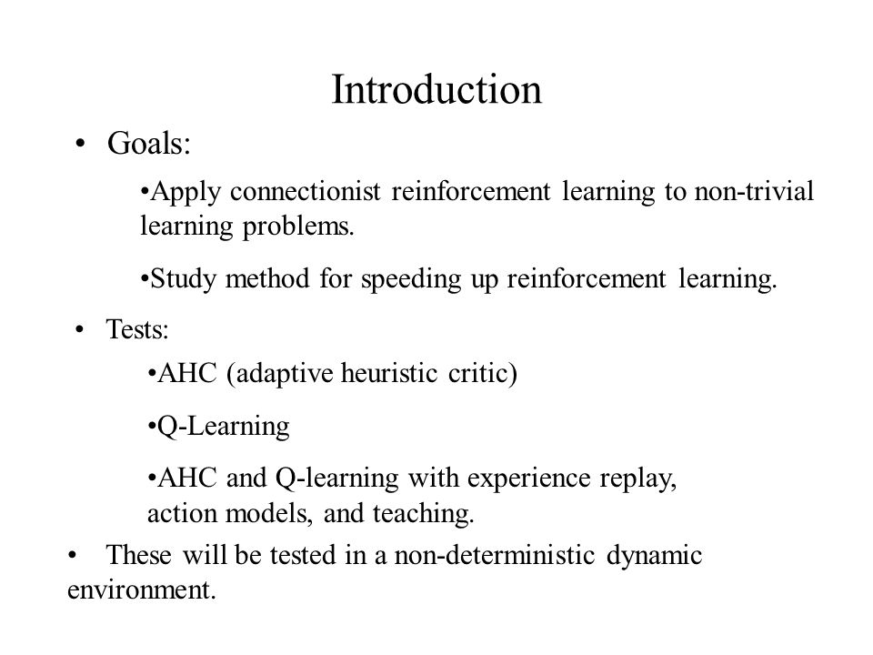Introduction Goals: Apply connectionist reinforcement learning to non-trivial learning problems.