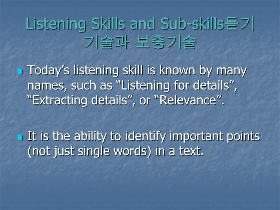 Listening Skills and Sub-skills Listening Skills and Sub-skills Todays listening skill is known by many names, such as Listening for details, Extracting details, or Relevance.