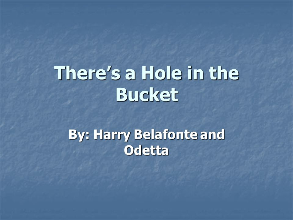 Theres a Hole in the Bucket By: Harry Belafonte and Odetta