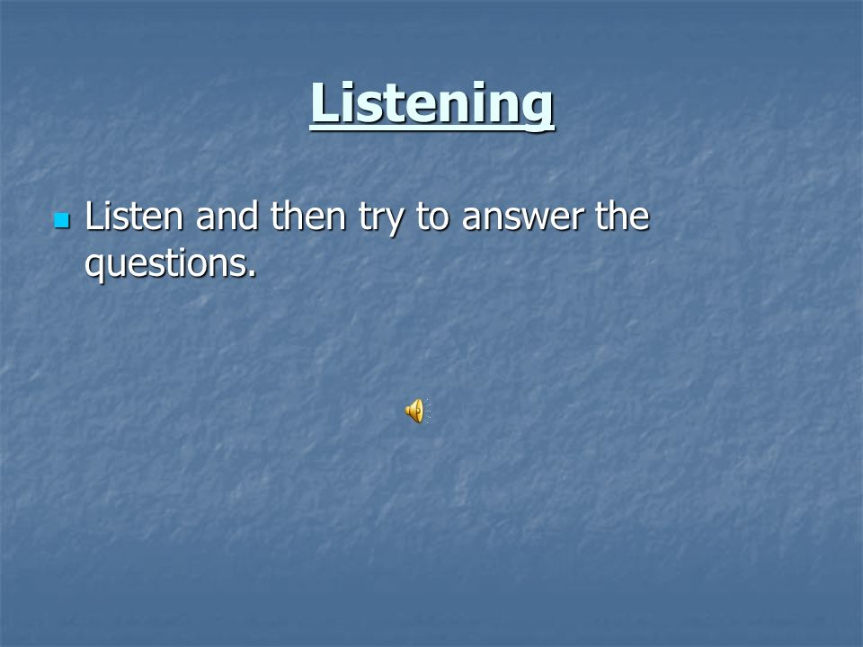 Listening Listen and then try to answer the questions. Listen and then try to answer the questions.