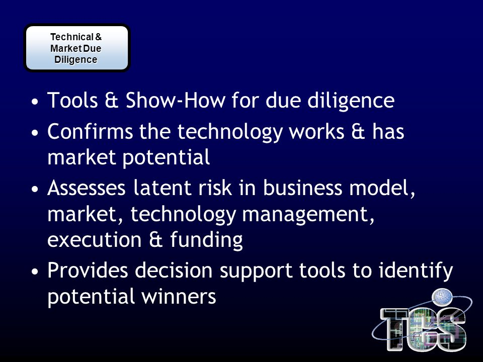 Tools & Show-How for due diligence Confirms the technology works & has market potential Assesses latent risk in business model, market, technology management, execution & funding Provides decision support tools to identify potential winners Technical & Market Due Diligence