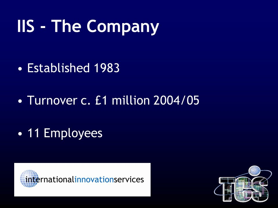 IIS - The Company Established 1983 Turnover c. £1 million 2004/05 11 Employees