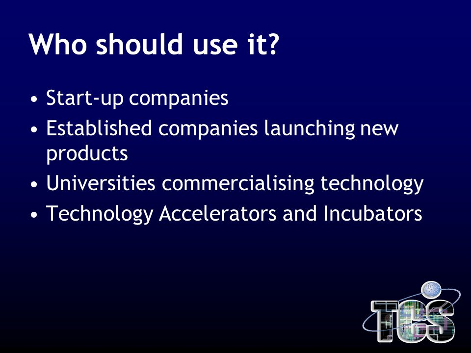 Who should use it? Start-up companies Established companies launching new products Universities commercialising technology Technology Accelerators and