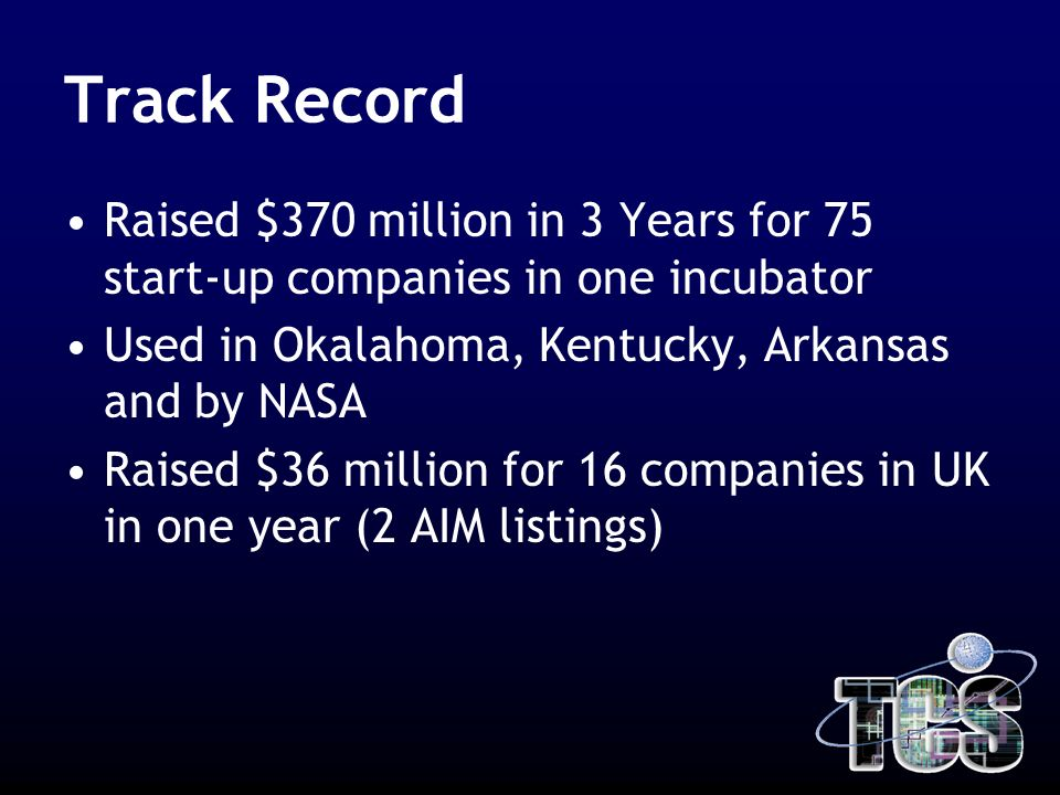 Track Record Raised $370 million in 3 Years for 75 start-up companies in one incubator Used in Okalahoma, Kentucky, Arkansas and by NASA Raised $36 million for 16 companies in UK in one year (2 AIM listings)
