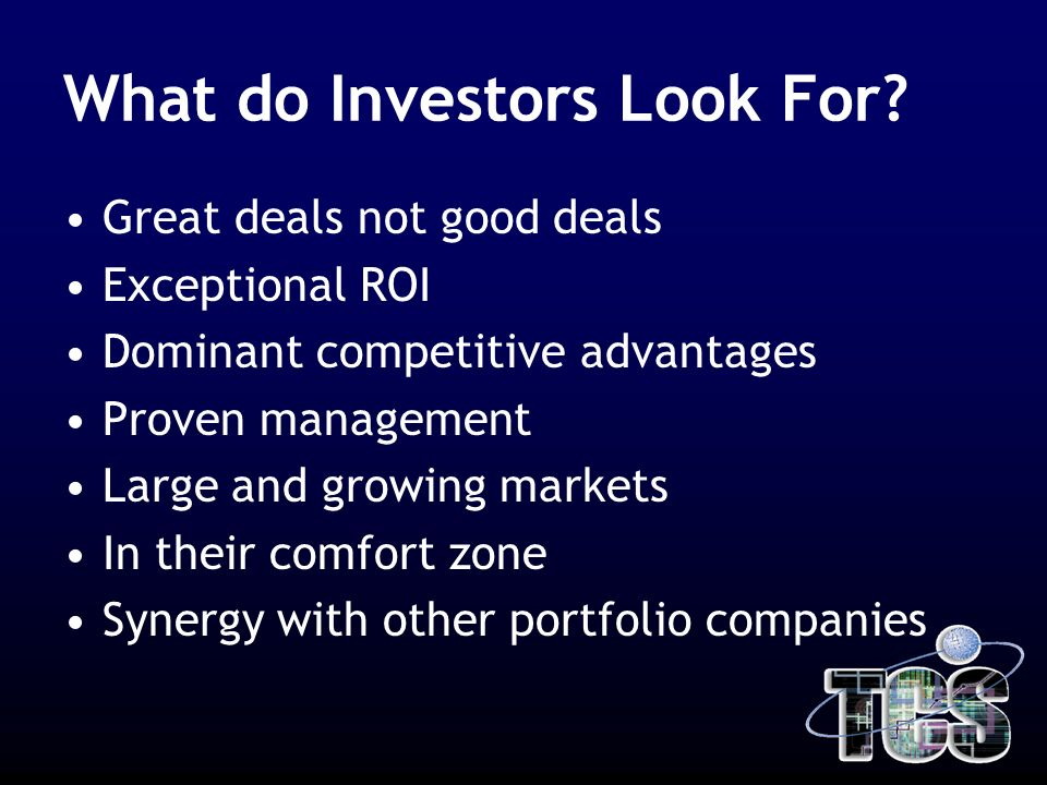 What do Investors Look For? Great deals not good deals Exceptional ROI Dominant competitive advantages Proven management Large and growing markets In