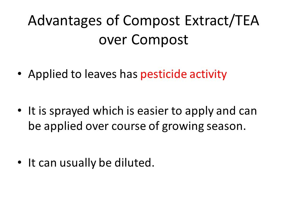 Advantages of Compost Extract/TEA over Compost Applied to leaves has pesticide activity It is sprayed which is easier to apply and can be applied over