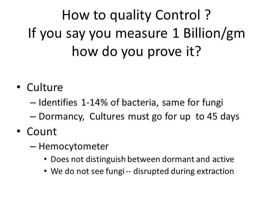 How to quality Control ? If you say you measure 1 Billion/gm how do you prove it? Culture – Identifies 1-14% of bacteria, same for fungi – Dormancy, C