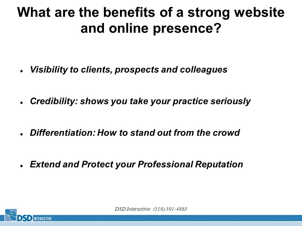 DSD Interactive: (510) 501-4883 What are the benefits of a strong website and online presence? Visibility to clients, prospects and colleagues Credibi