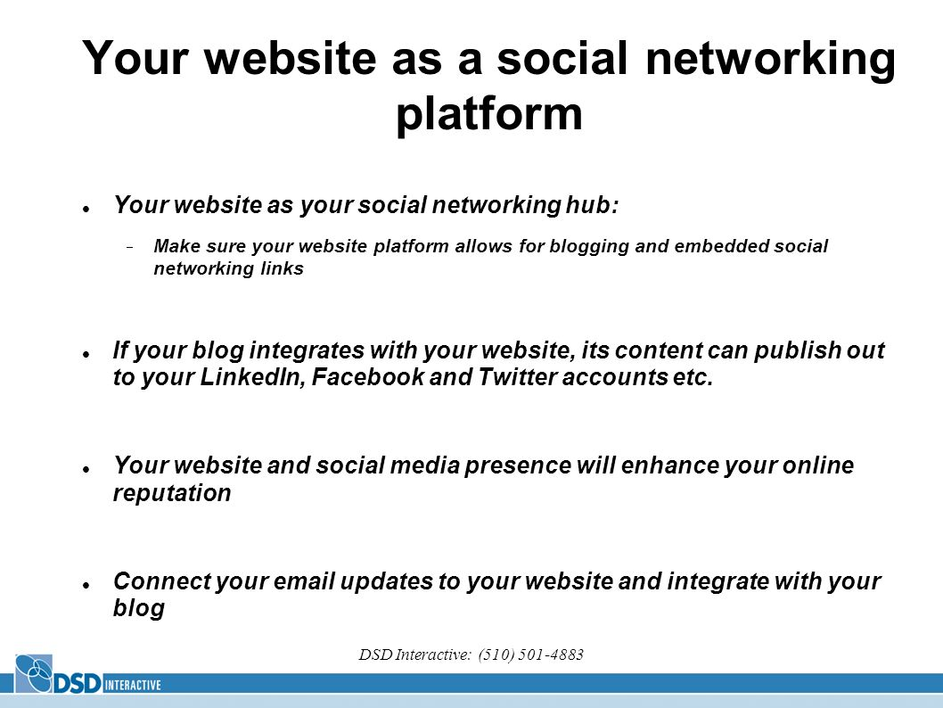 DSD Interactive: (510) 501-4883 Your website as a social networking platform Your website as your social networking hub: Make sure your website platfo