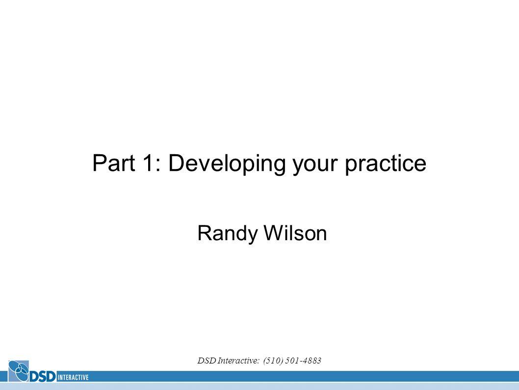 DSD Interactive: (510) 501-4883 Part 1: Developing your practice Randy Wilson