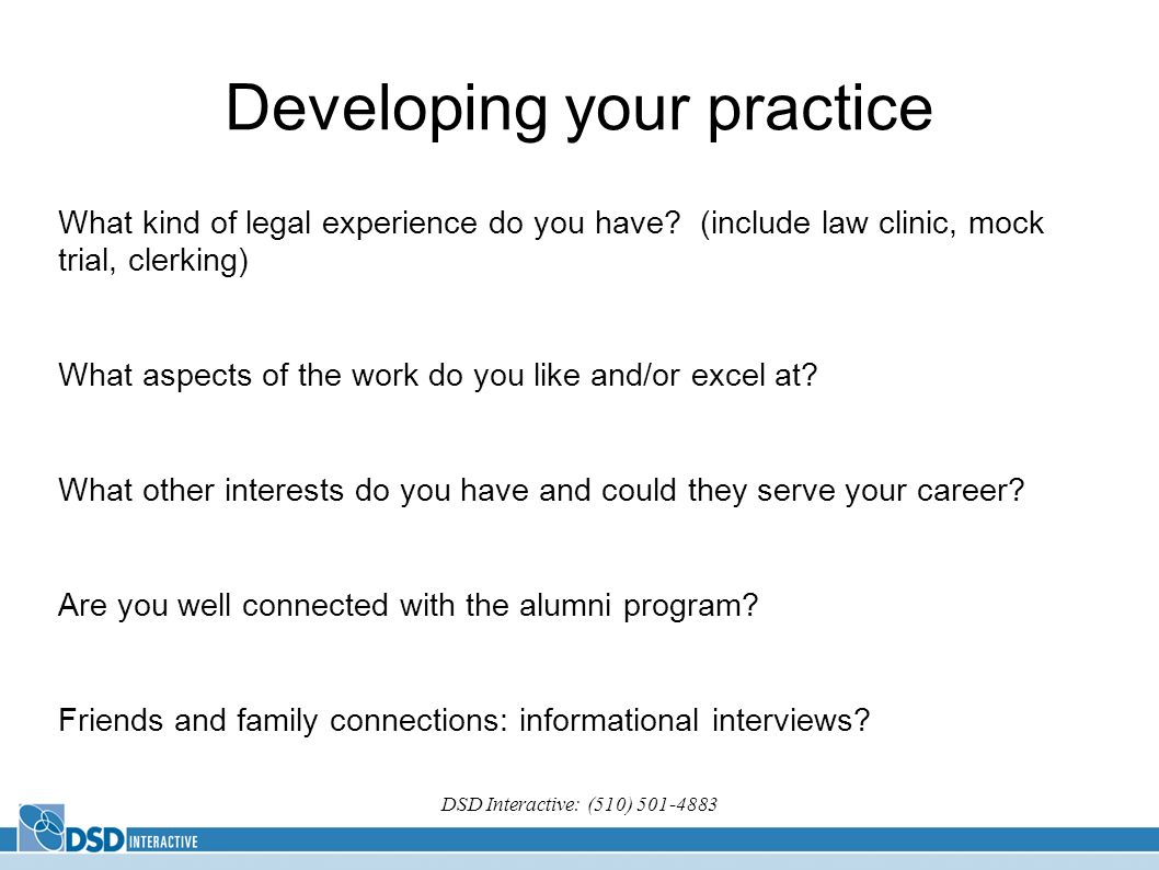 DSD Interactive: (510) 501-4883 Developing your practice What kind of legal experience do you have? (include law clinic, mock trial, clerking) What as