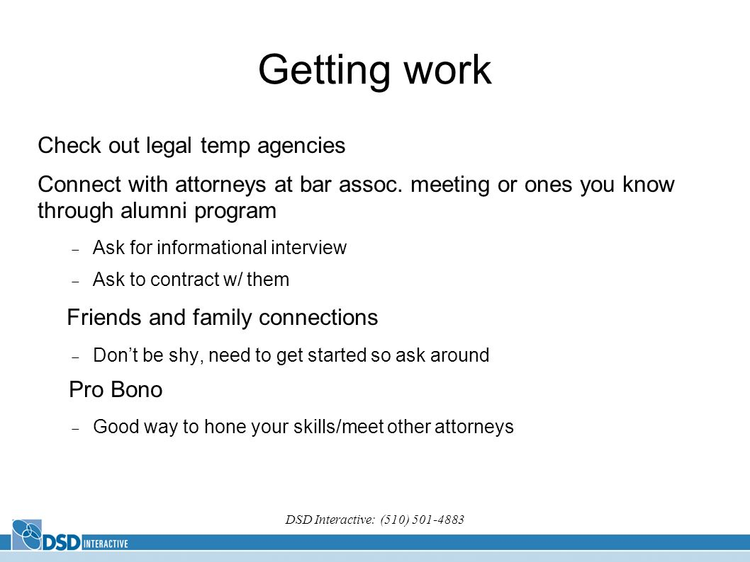DSD Interactive: (510) 501-4883 Getting work Check out legal temp agencies Connect with attorneys at bar assoc. meeting or ones you know through alumn